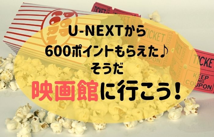 U-NEXTから600ポイントもらえた♪そうだ、映画館に行こう!