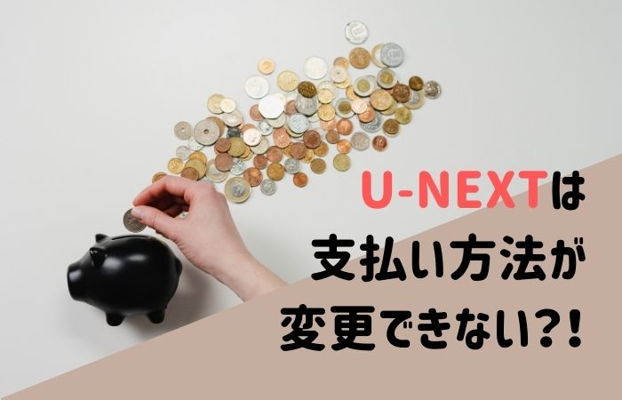 U-NEXTは支払い方法が変更できないって本当?登録時の注意点!