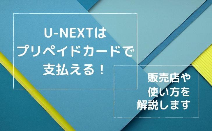 U-NEXTはプリペイドカードで支払いができる!販売店や使い方を解説します