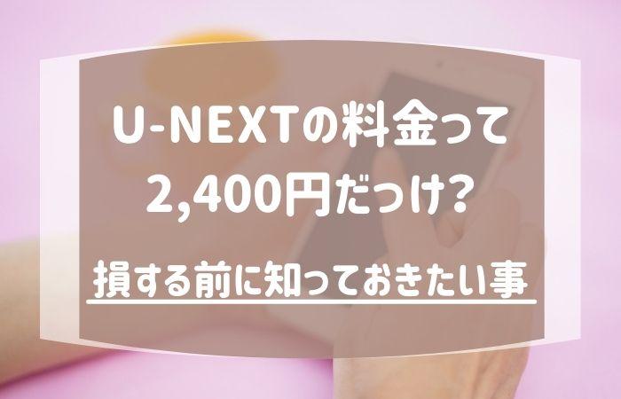 U-NEXTの料金って2400円だっけ?損する前に知っておきたい事