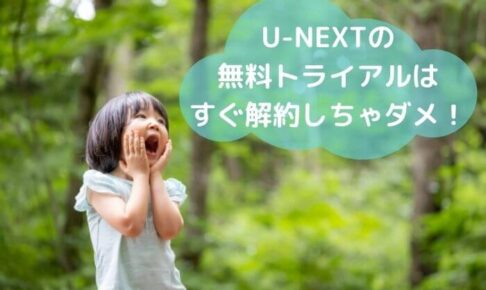 U-NEXTの 無料トライアルは すぐ解約しちゃダメ!