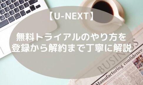【U-NEXT】無料トライアルのやり方を、登録から解約まで丁寧に解説します